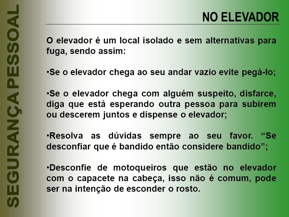 NO ELEVADOR O elevador é um local isolado e sem alternativas para fuga, sendo assim: Se o elevador chega ao seu andar vazio evite pegá-lo;