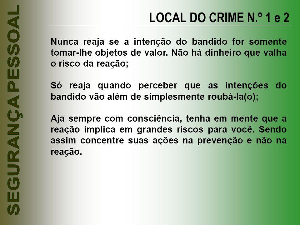 LOCAL DO CRIME N.º 1 e 2 Nunca reaja se a intenção do bandido for somente tomar-lhe objetos de valor. Não há dinheiro que valha o risco da reação;