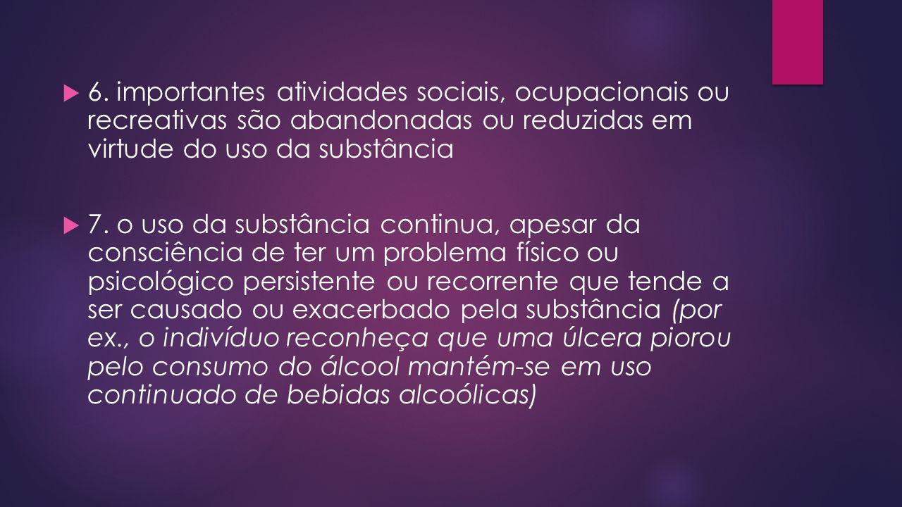 6. importantes atividades sociais, ocupacionais ou recreativas são abandonadas ou reduzidas em virtude do uso da substância