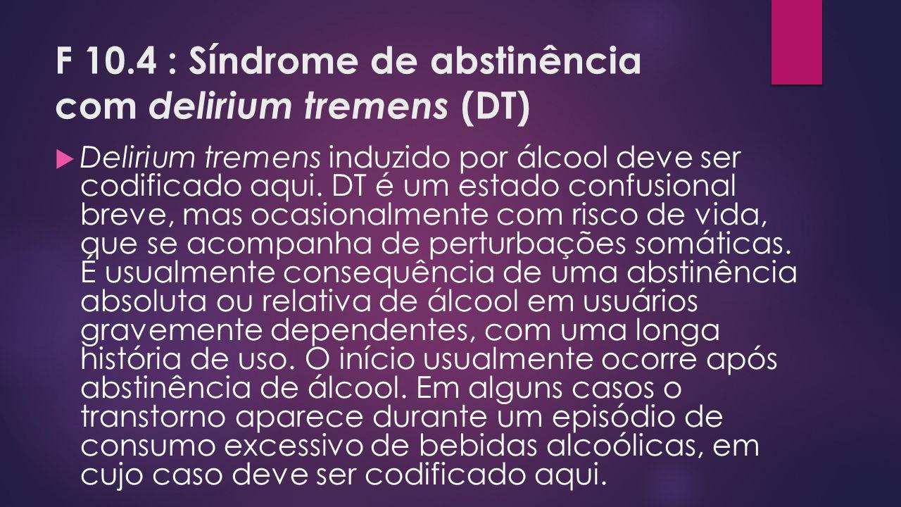 F 10.4 : Síndrome de abstinência com delirium tremens (DT)
