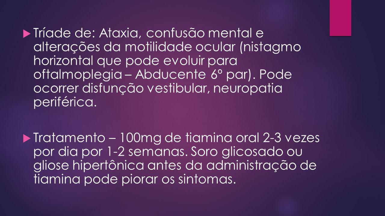 Tríade de: Ataxia, confusão mental e alterações da motilidade ocular (nistagmo horizontal que pode evoluir para oftalmoplegia – Abducente 6º par). Pode ocorrer disfunção vestibular, neuropatia periférica.