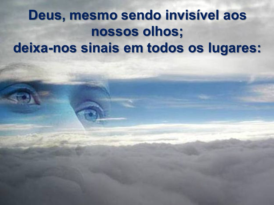 Deus, mesmo sendo invisível aos nossos olhos;