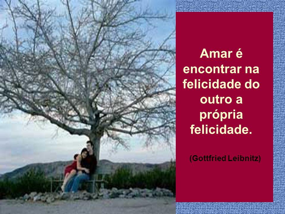 Amar é encontrar na felicidade do outro a própria felicidade.