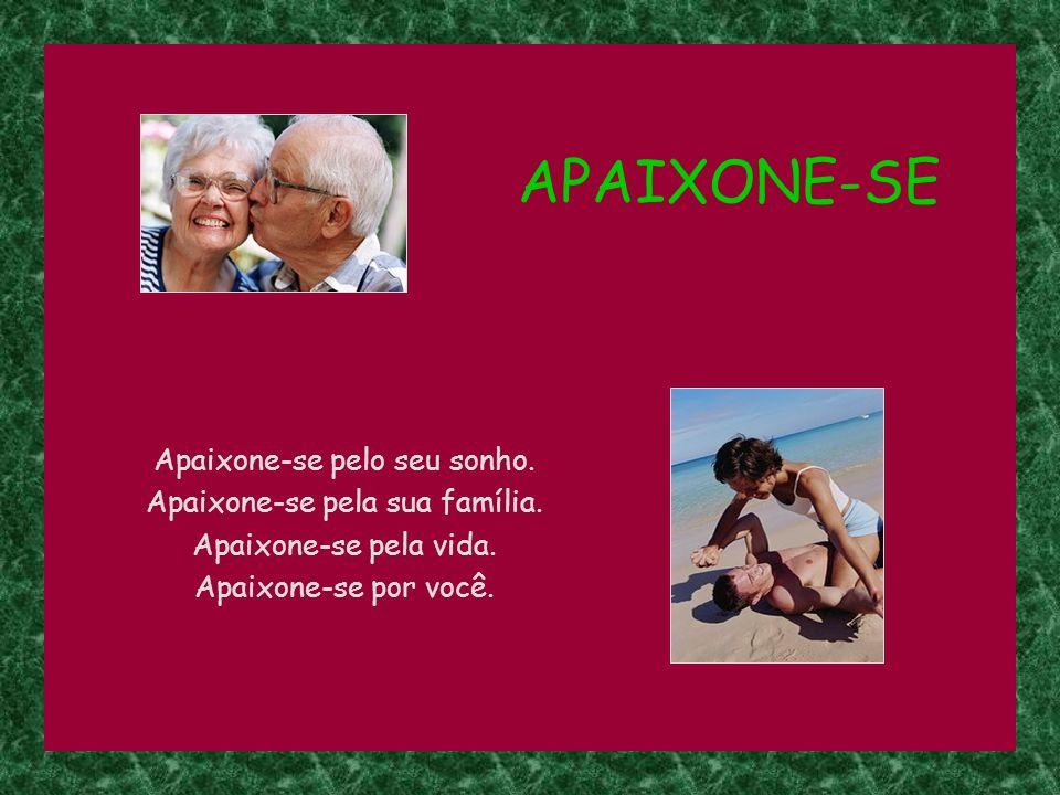 APAIXONE-SE Apaixone-se pelo seu sonho. Apaixone-se pela sua família.