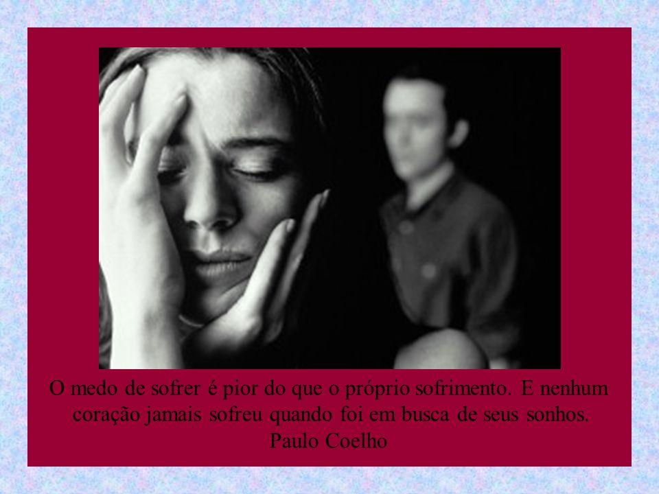 O medo de sofrer é pior do que o próprio sofrimento. E nenhum