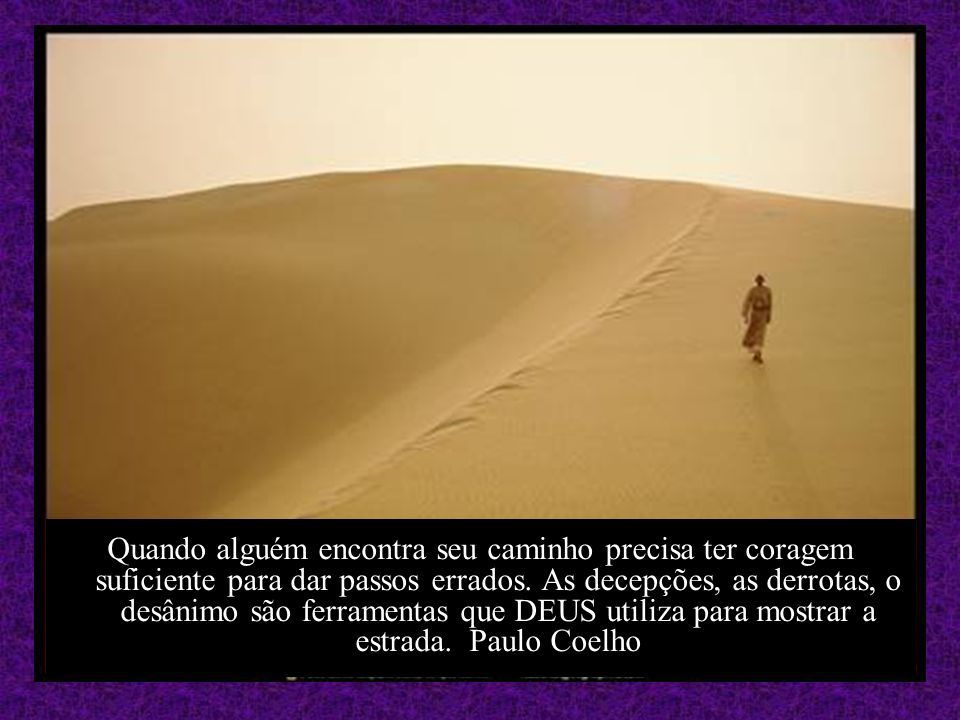 Quando alguém encontra seu caminho precisa ter coragem suficiente para dar passos errados.