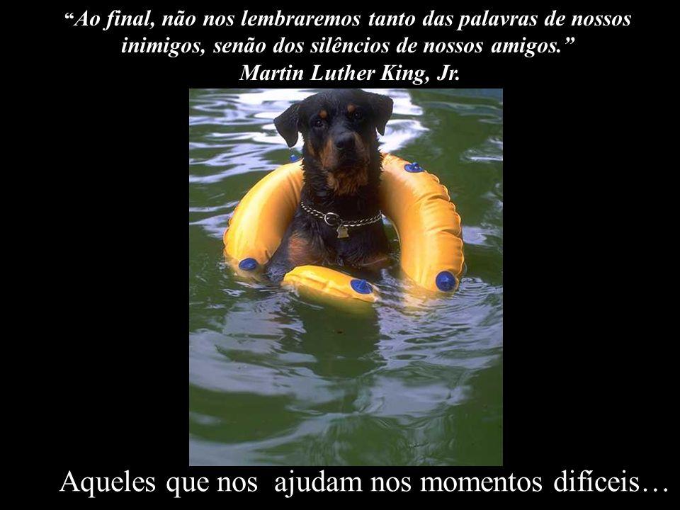 Aqueles que nos ajudam nos momentos difíceis…