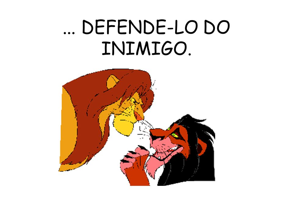 ... DEFENDE-LO DO INIMIGO.