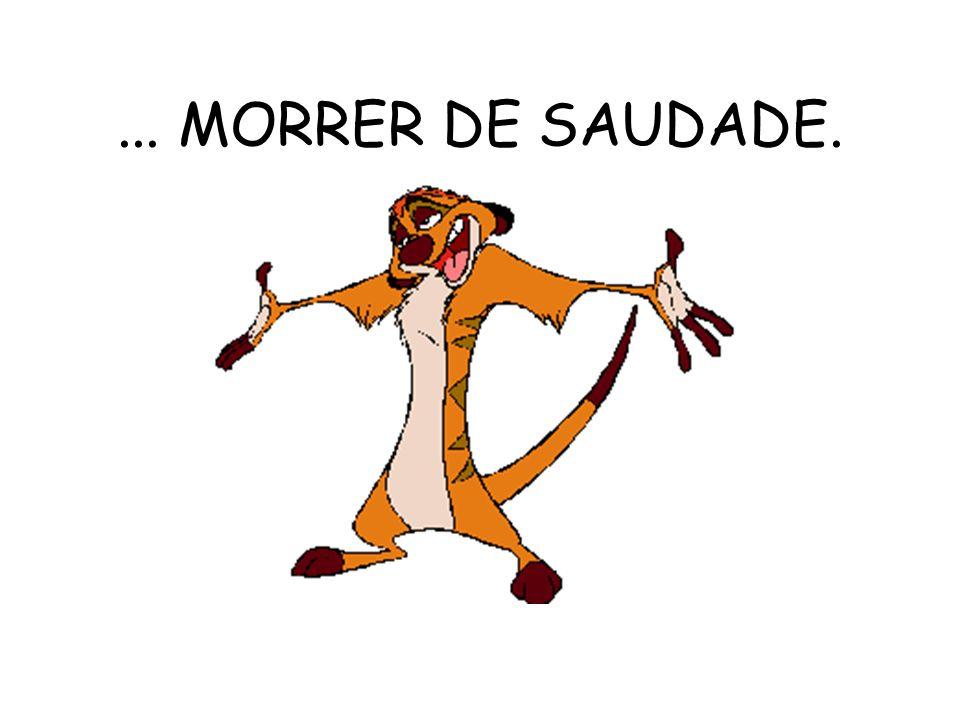 ... MORRER DE SAUDADE.
