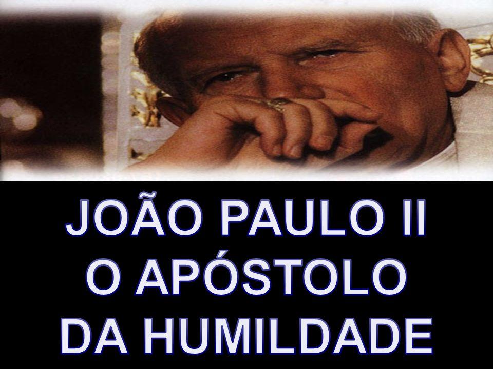 JOÃO PAULO II O APÓSTOLO DA HUMILDADE