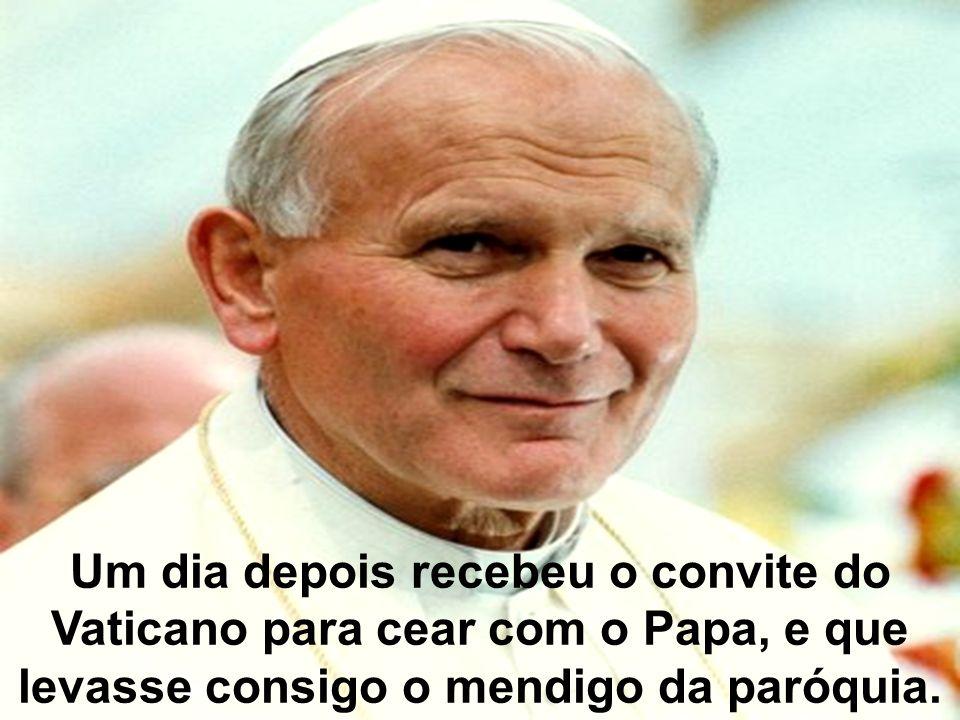 Um dia depois recebeu o convite do Vaticano para cear com o Papa, e que levasse consigo o mendigo da paróquia.