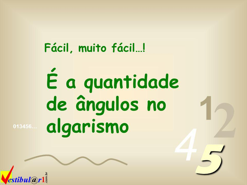 2 5 4 1 É a quantidade de ângulos no algarismo Fácil, muito fácil…!
