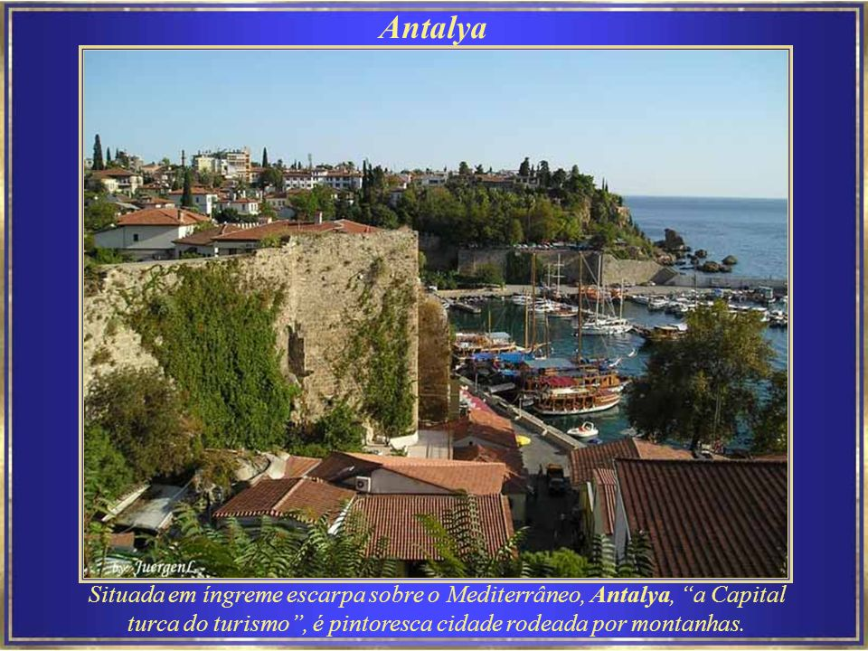 Antalya Situada em íngreme escarpa sobre o Mediterrâneo, Antalya, a Capital turca do turismo , é pintoresca cidade rodeada por montanhas.