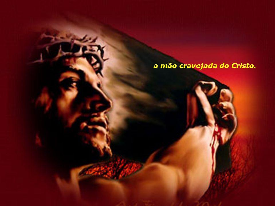 a mão cravejada do Cristo.