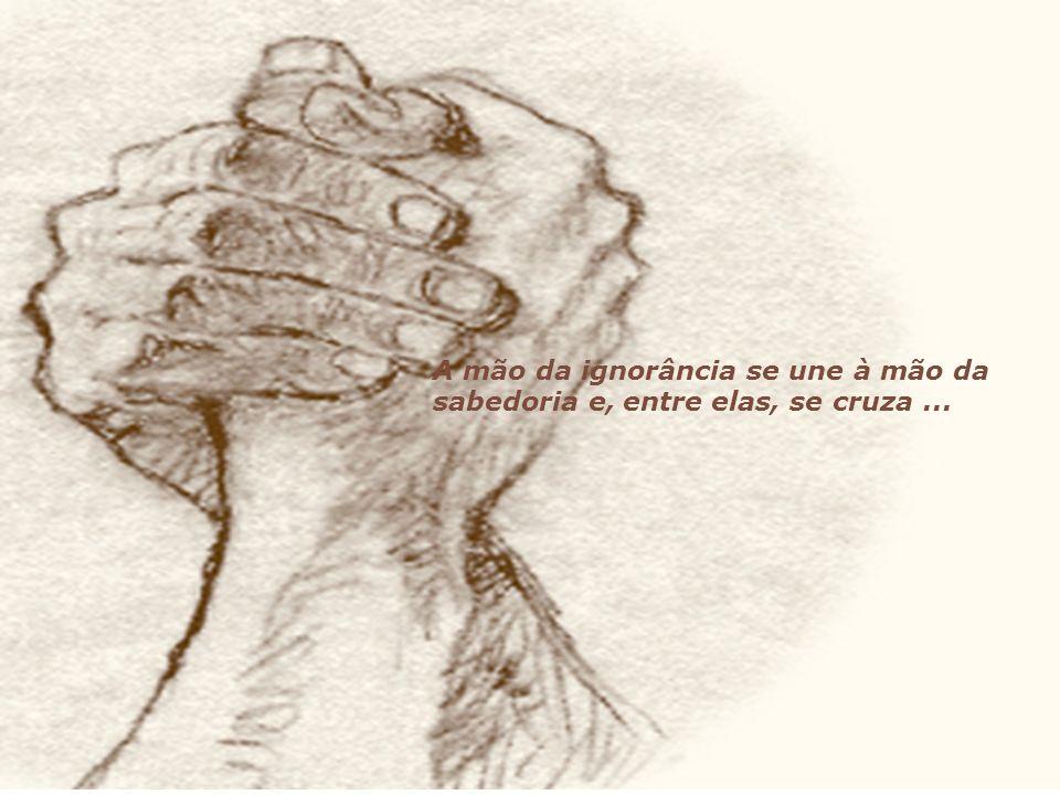 A mão da ignorância se une à mão da sabedoria e, entre elas, se cruza ...