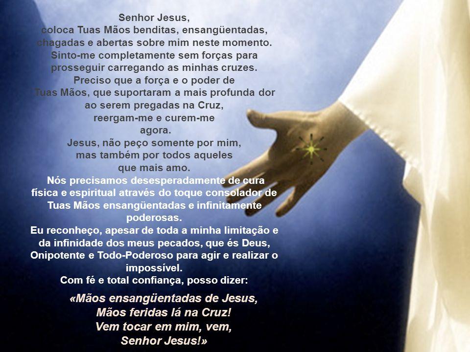 Senhor Jesus, coloca Tuas Mãos benditas, ensangüentadas, chagadas e abertas sobre mim neste momento.