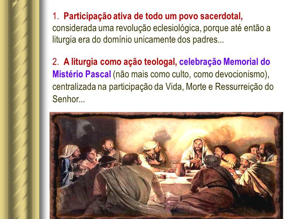 1. Participação ativa de todo um povo sacerdotal, considerada uma revolução eclesiológica, porque até então a liturgia era do domínio unicamente dos padres...