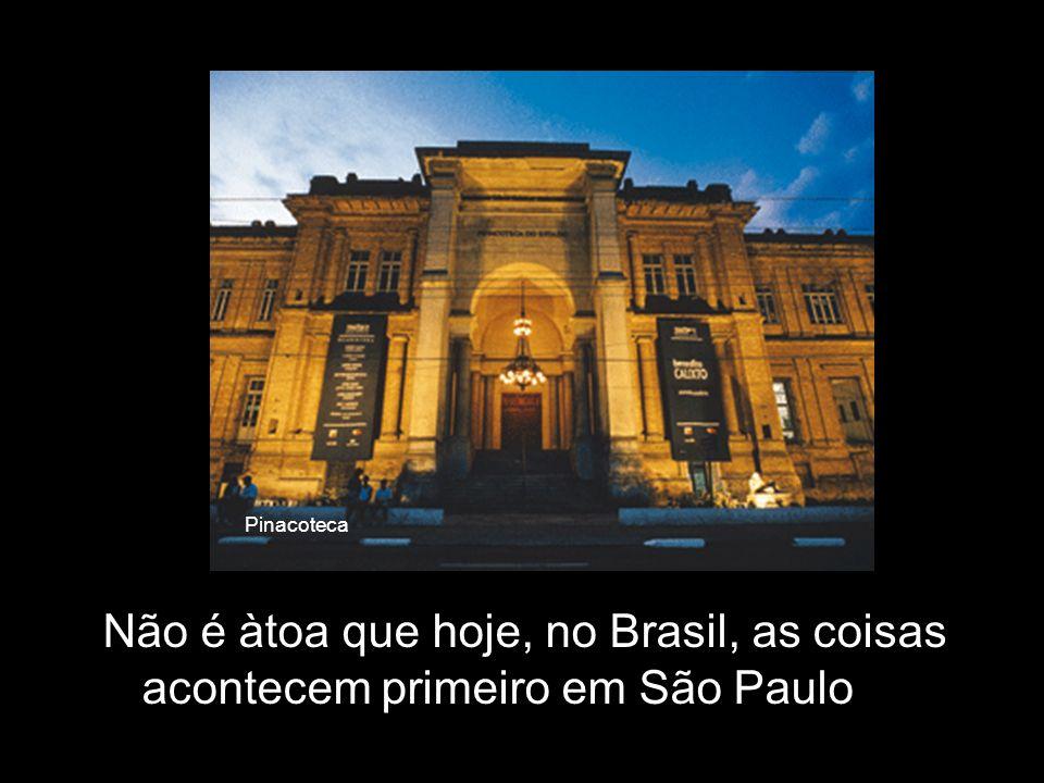 Pinacoteca Não é àtoa que hoje, no Brasil, as coisas acontecem primeiro em São Paulo
