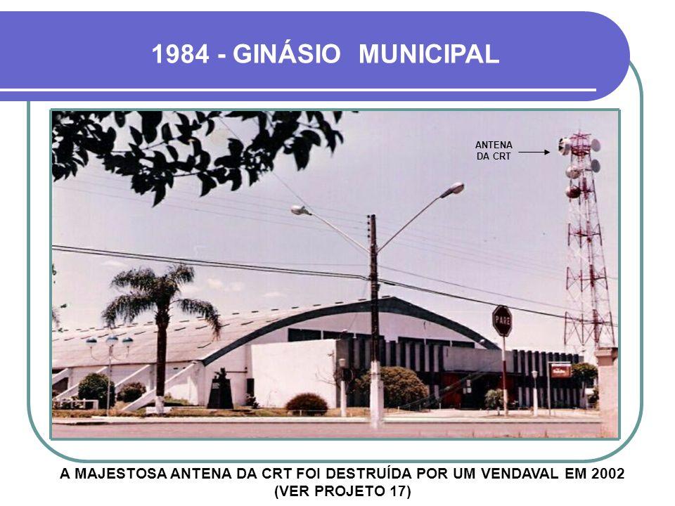 1984 - GINÁSIO MUNICIPAL ANTENA DA CRT.