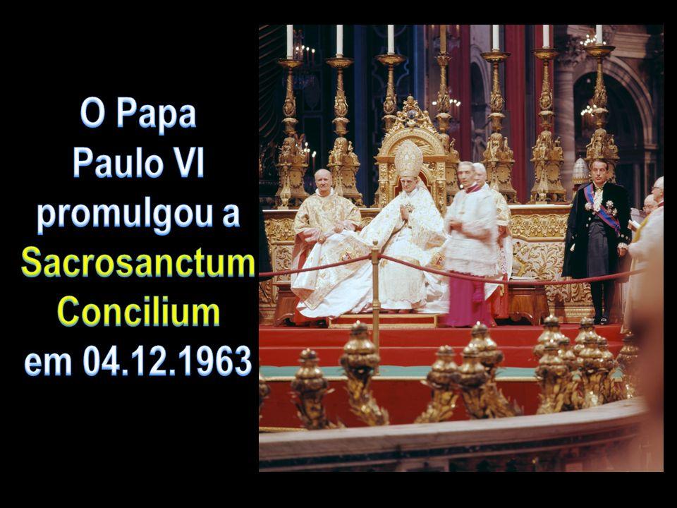 O Papa Paulo VI promulgou a Sacrosanctum Concilium em 04.12.1963