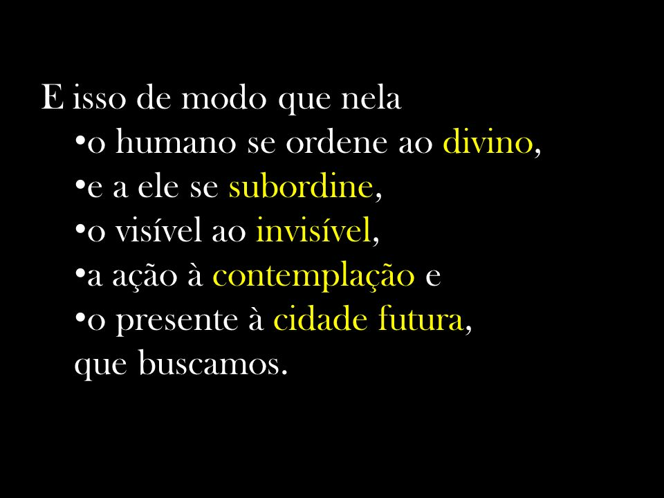 E isso de modo que nela o humano se ordene ao divino, e a ele se subordine, o visível ao invisível,
