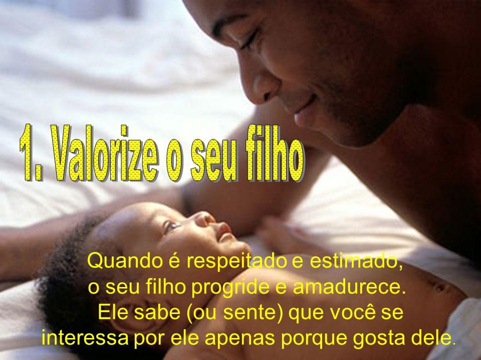 1. Valorize o seu filho Quando é respeitado e estimado,