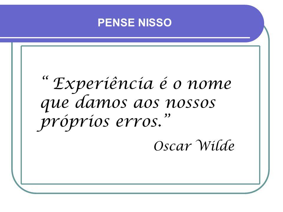 Experiência é o nome que damos aos nossos próprios erros.