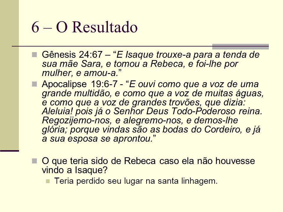 6 – O Resultado Gênesis 24:67 – E Isaque trouxe-a para a tenda de sua mãe Sara, e tomou a Rebeca, e foi-lhe por mulher, e amou-a.