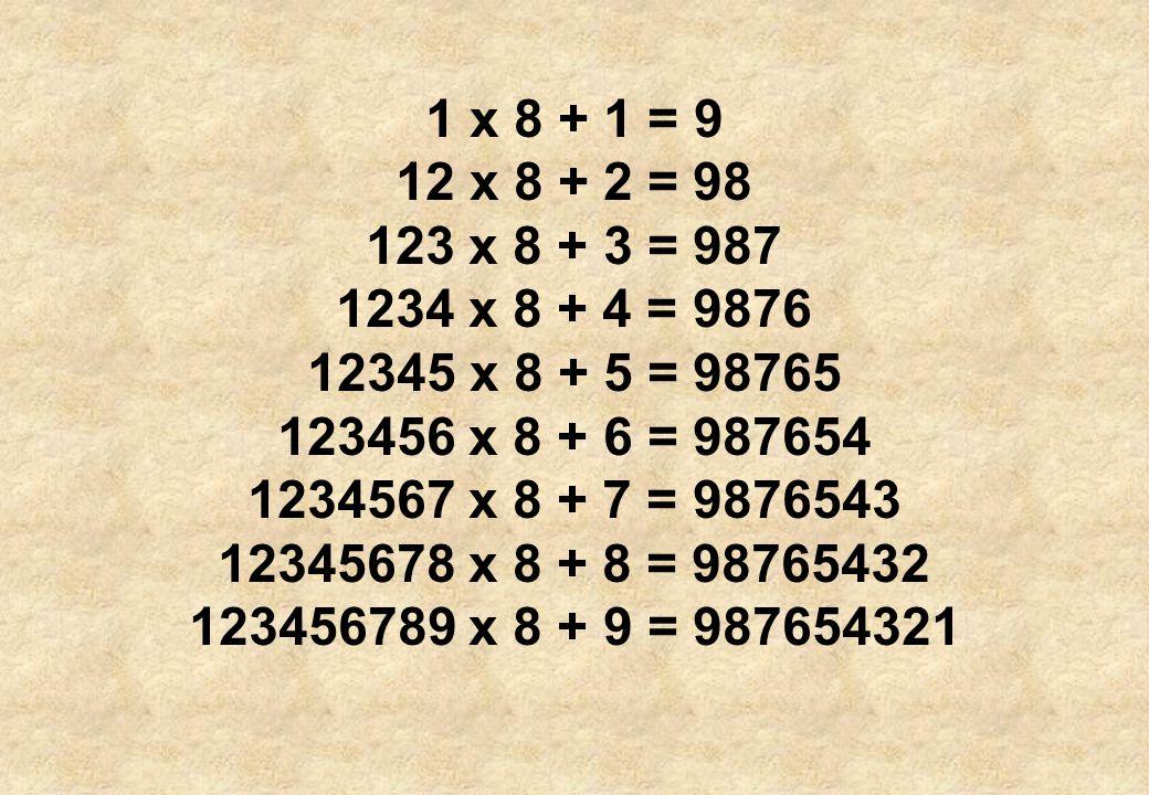 1 x 8 + 1 = 9 12 x 8 + 2 = 98. 123 x 8 + 3 = 987. 1234 x 8 + 4 = 9876. 12345 x 8 + 5 = 98765. 123456 x 8 + 6 = 987654.