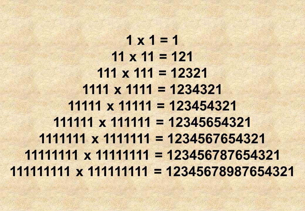 1 x 1 = 1 11 x 11 = 121. 111 x 111 = 12321. 1111 x 1111 = 1234321. 11111 x 11111 = 123454321. 111111 x 111111 = 12345654321.