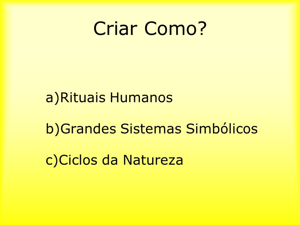 Criar Como a)Rituais Humanos b)Grandes Sistemas Simbólicos