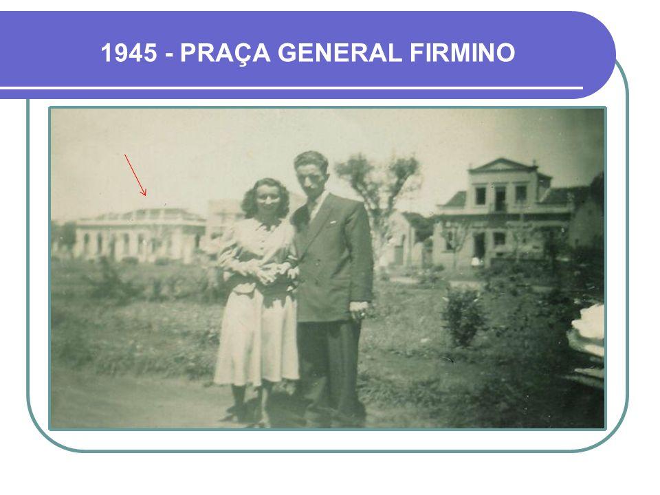 1945 - PRAÇA GENERAL FIRMINO