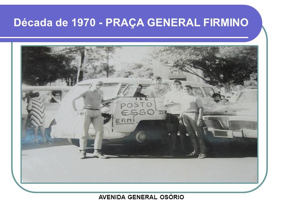Década de 1970 - PRAÇA GENERAL FIRMINO AVENIDA GENERAL OSÓRIO