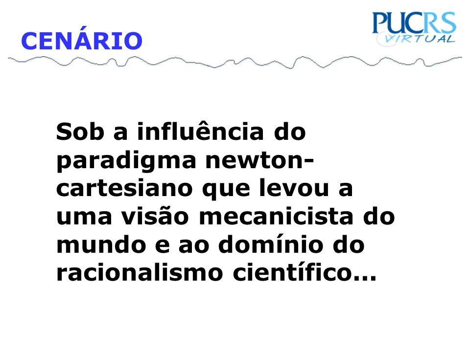 CENÁRIO Sob a influência do paradigma newton-cartesiano que levou a uma visão mecanicista do mundo e ao domínio do racionalismo científico...