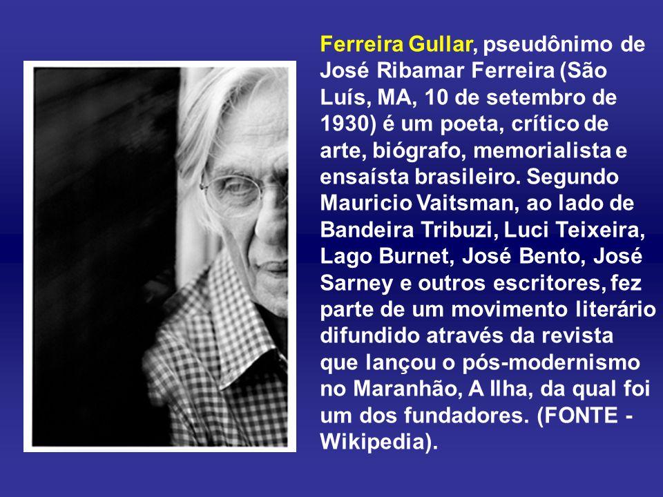 Ferreira Gullar, pseudônimo de José Ribamar Ferreira (São Luís, MA, 10 de setembro de 1930) é um poeta, crítico de arte, biógrafo, memorialista e ensaísta brasileiro.