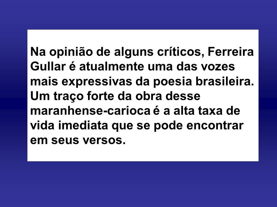 Na opinião de alguns críticos, Ferreira Gullar é atualmente uma das vozes mais expressivas da poesia brasileira.