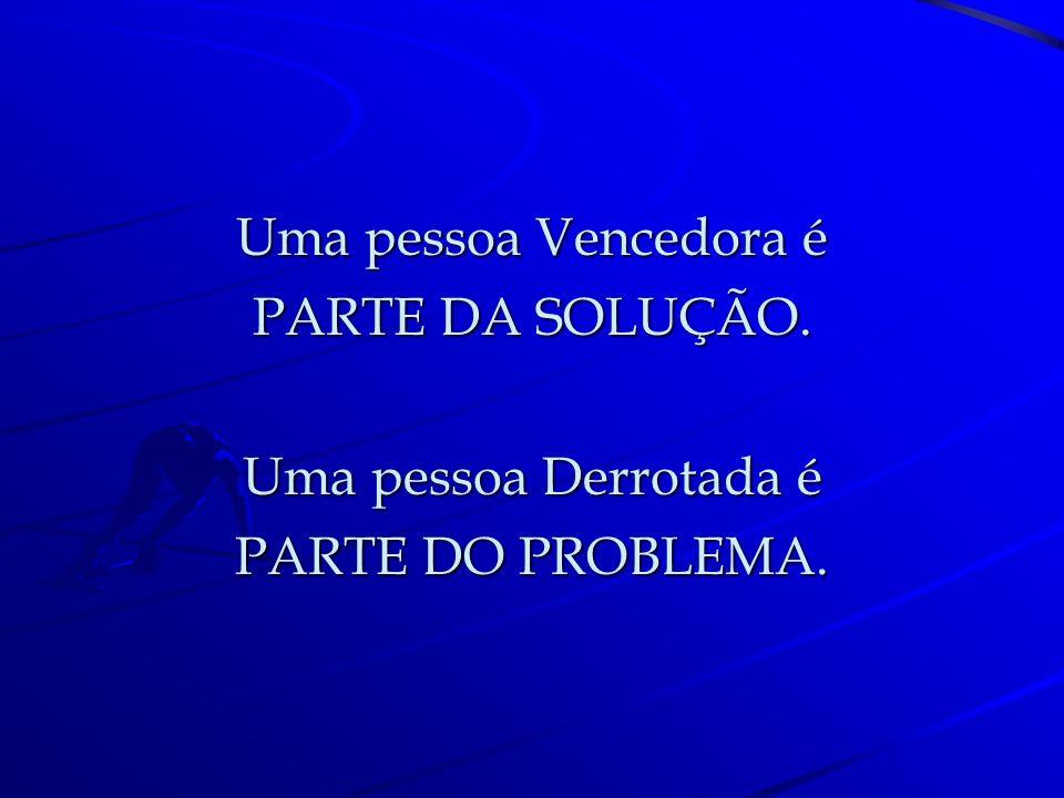 Uma pessoa Vencedora é PARTE DA SOLUÇÃO. Uma pessoa Derrotada é PARTE DO PROBLEMA.