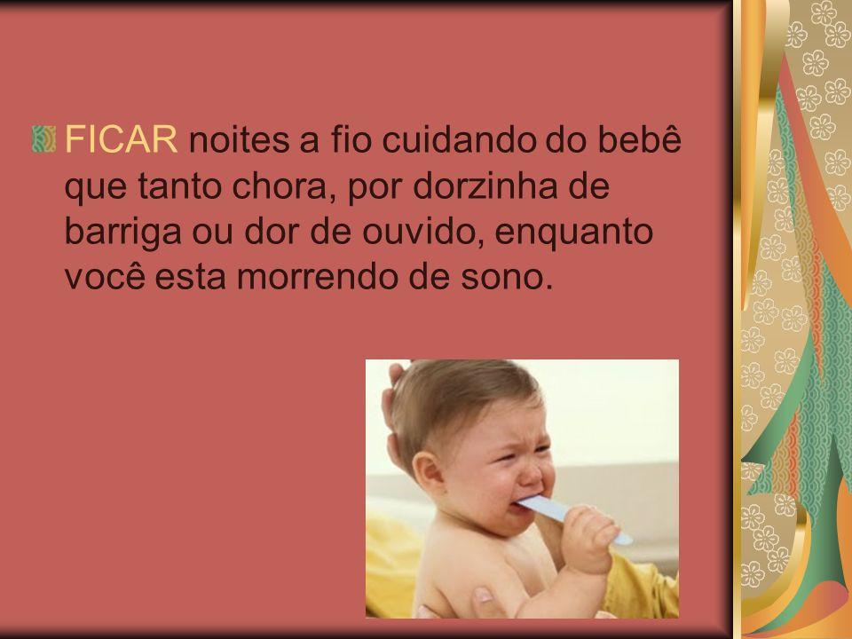 FICAR noites a fio cuidando do bebê que tanto chora, por dorzinha de barriga ou dor de ouvido, enquanto você esta morrendo de sono.