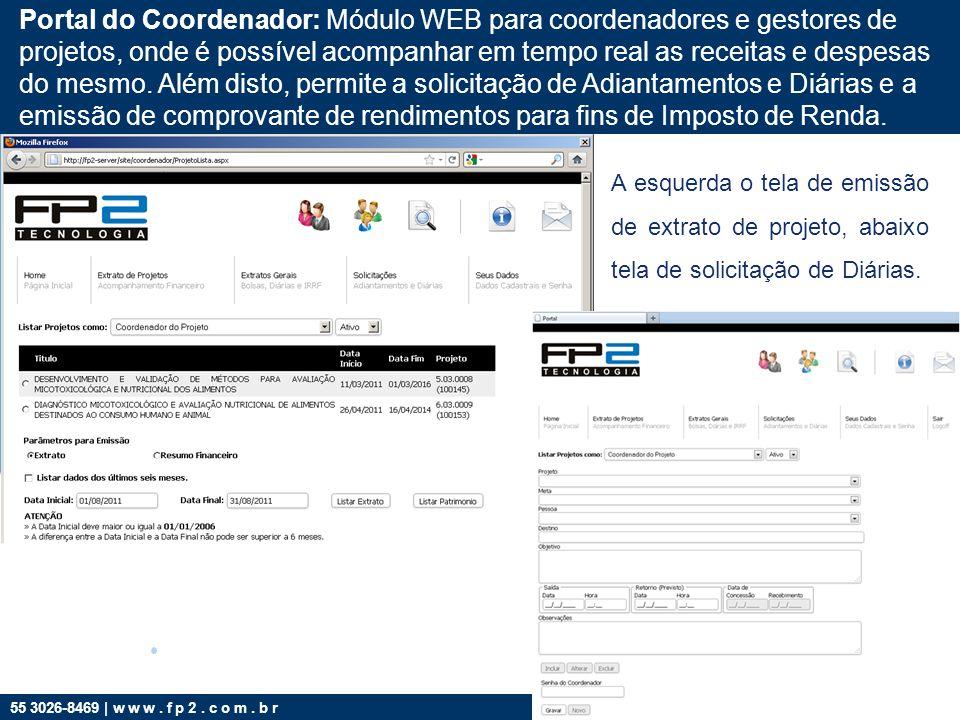 Portal do Coordenador: Módulo WEB para coordenadores e gestores de projetos, onde é possível acompanhar em tempo real as receitas e despesas do mesmo. Além disto, permite a solicitação de Adiantamentos e Diárias e a emissão de comprovante de rendimentos para fins de Imposto de Renda.