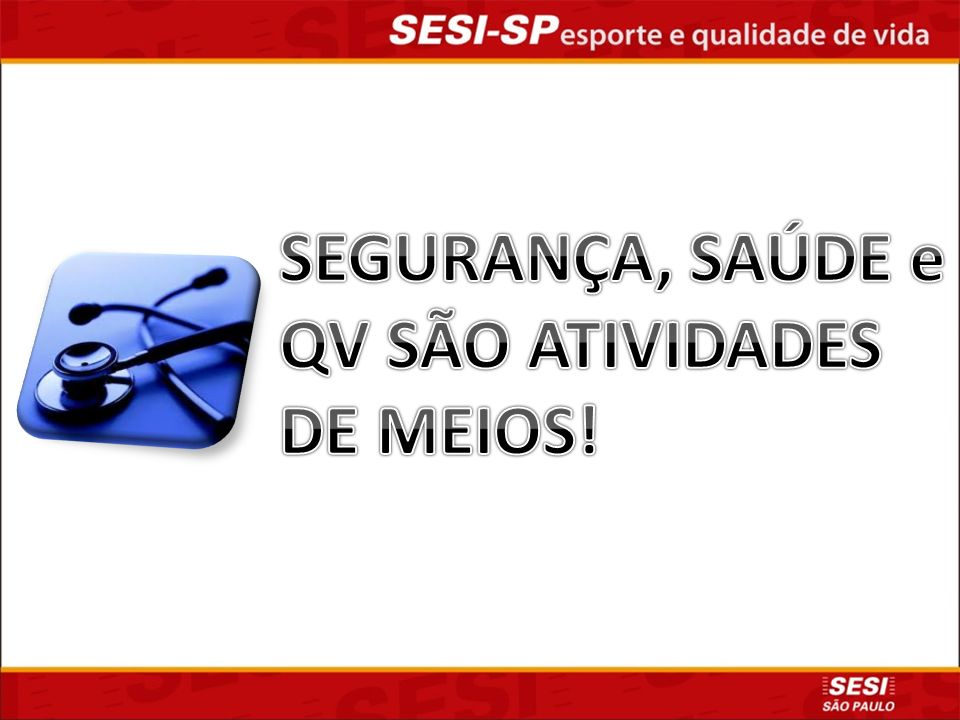 SEGURANÇA, SAÚDE e QV SÃO ATIVIDADES DE MEIOS!