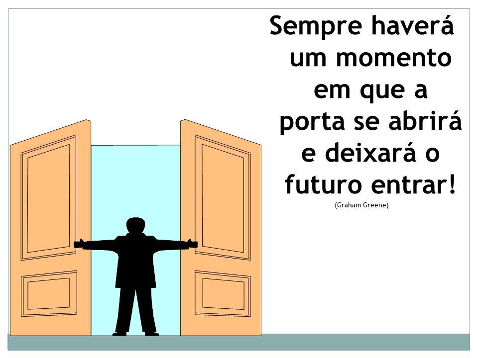 Sempre haverá um momento em que a porta se abrirá e deixará o futuro entrar!