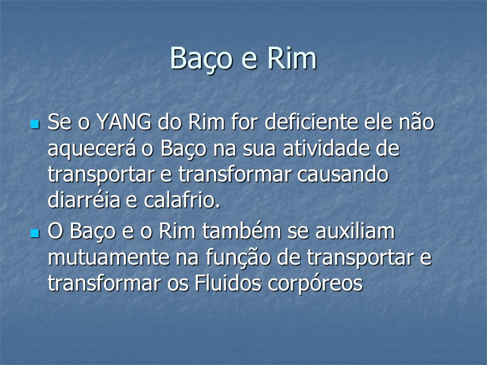 Baço e Rim Se o YANG do Rim for deficiente ele não aquecerá o Baço na sua atividade de transportar e transformar causando diarréia e calafrio.