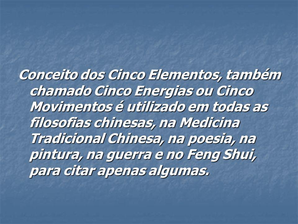 Conceito dos Cinco Elementos, também chamado Cinco Energias ou Cinco Movimentos é utilizado em todas as filosofias chinesas, na Medicina Tradicional Chinesa, na poesia, na pintura, na guerra e no Feng Shui, para citar apenas algumas.
