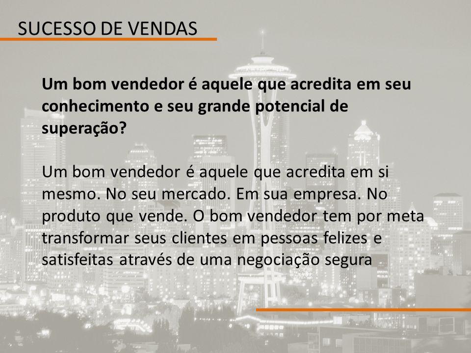 SUCESSO DE VENDAS Um bom vendedor é aquele que acredita em seu conhecimento e seu grande potencial de superação