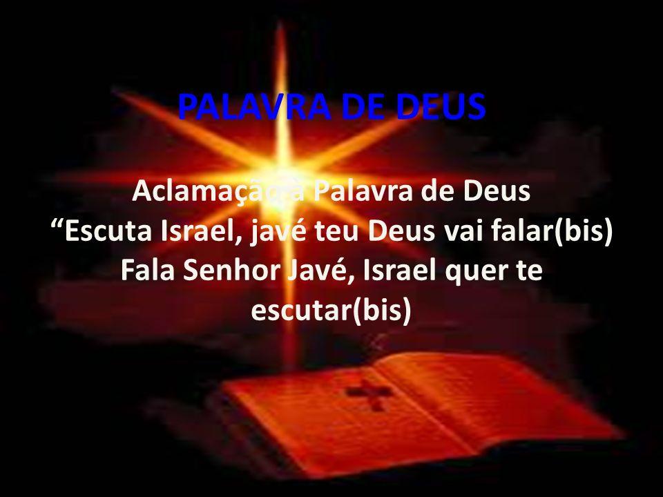 PALAVRA DE DEUS Aclamação à Palavra de Deus. Escuta Israel, javé teu Deus vai falar(bis) Fala Senhor Javé, Israel quer te escutar(bis)