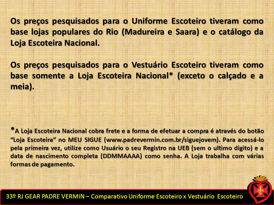 Os preços pesquisados para o Uniforme Escoteiro tiveram como base lojas populares do Rio (Madureira e Saara) e o catálogo da Loja Escoteira Nacional.