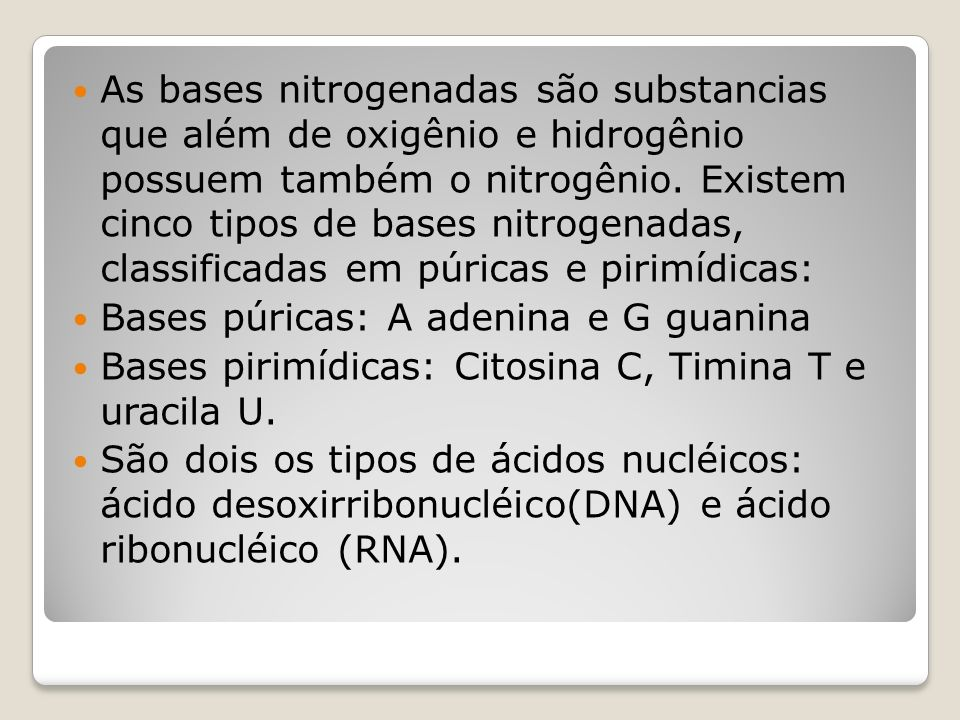 As bases nitrogenadas são substancias que além de oxigênio e hidrogênio possuem também o nitrogênio. Existem cinco tipos de bases nitrogenadas, classificadas em púricas e pirimídicas: