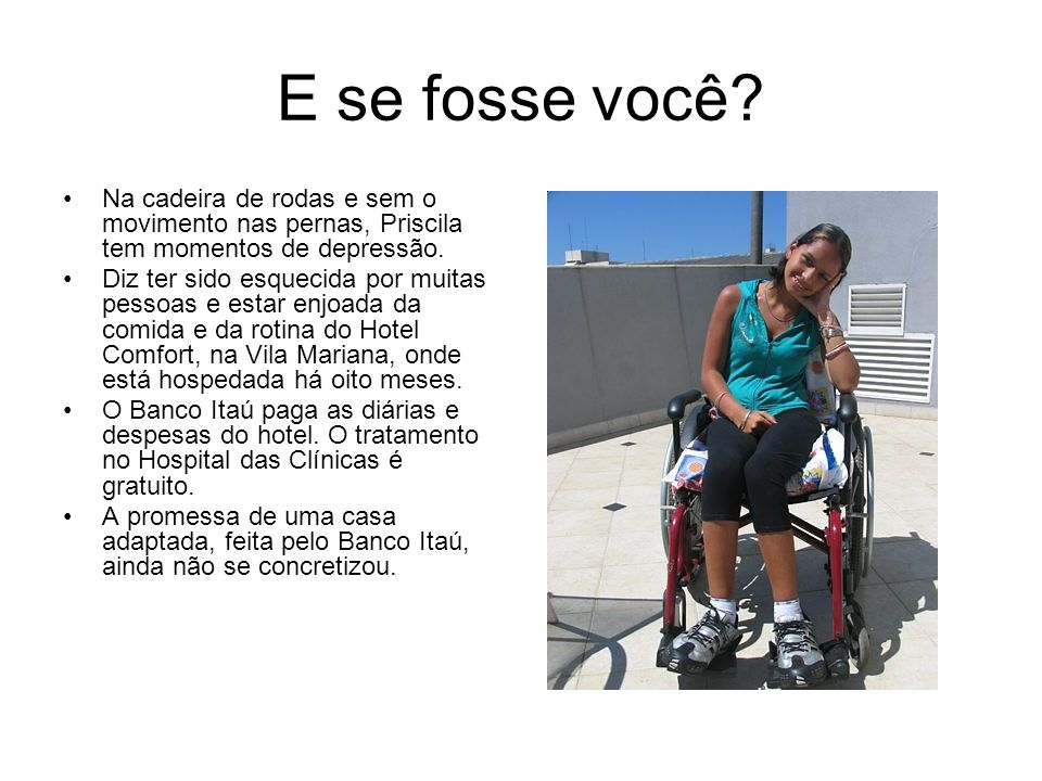 E se fosse você Na cadeira de rodas e sem o movimento nas pernas, Priscila tem momentos de depressão.