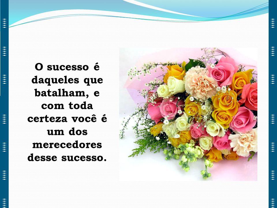 O sucesso é daqueles que batalham, e com toda certeza você é um dos merecedores desse sucesso.