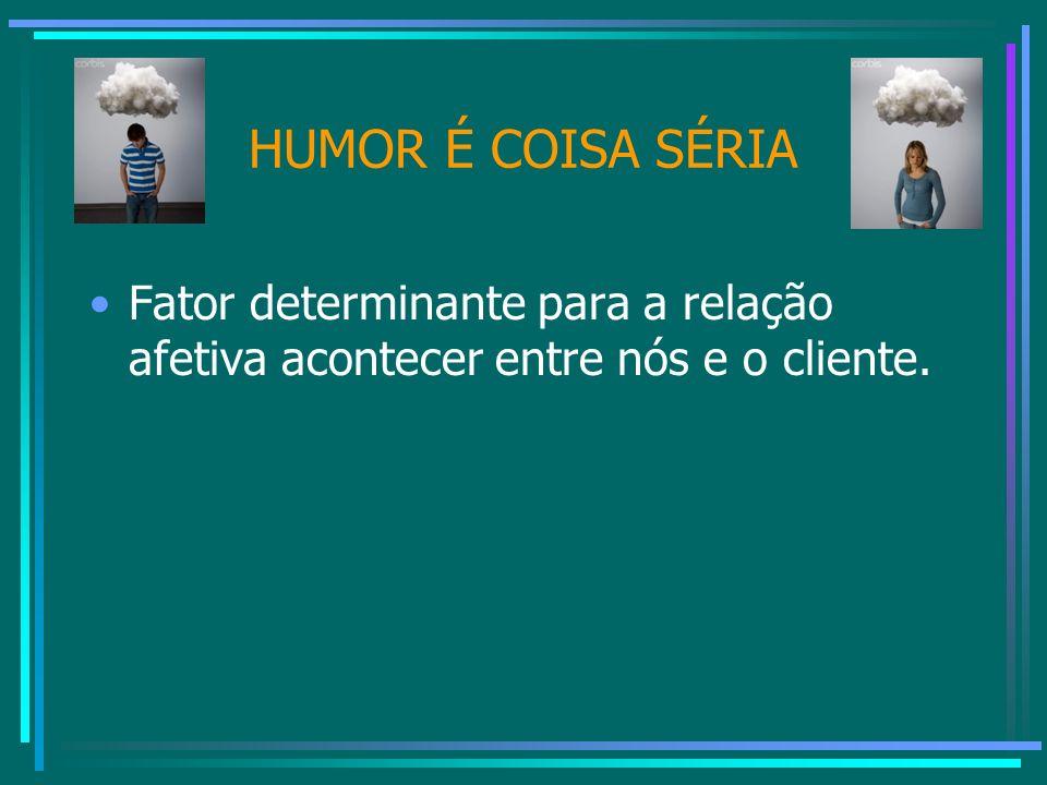HUMOR É COISA SÉRIA Fator determinante para a relação afetiva acontecer entre nós e o cliente.